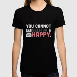 You Cannot Be Selfish & Be Happy T-shirt