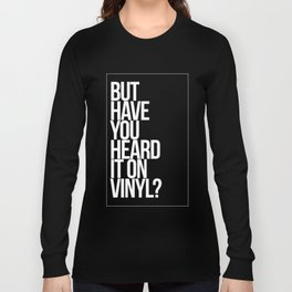 But Have You Heard It On Vinyl Long Sleeve T-shirt