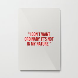 I don't want ordinary. it's not in my nature Metal Print