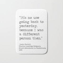 It's no use going back to yesterday, because I was a different person then. Lewis Carroll Bath Mat