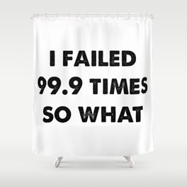 Failed 99.9 Times Shower Curtain