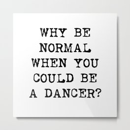 Why be normal when you could be a dancer? Metal Print