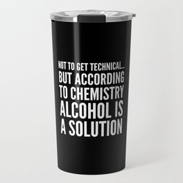 NOT TO GET TECHNICAL BUT ACCORDING TO CHEMISTRY ALCOHOL IS A SOLUTION (Black & White) Travel Mug