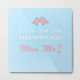 Do you close your eyes when you miss me Metal Print