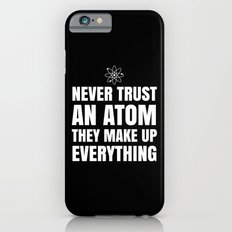 NEVER TRUST AN ATOM THEY MAKE UP EVERYTHING (Black & White) iPhone 6 Slim Case
