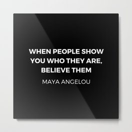 Maya Angelou Inspiration Quotes - When people show you who they are believe them Metal Print
