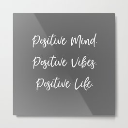 Positive Mind. Positive Vibes. Positive Life. - Grey and White Metal Print