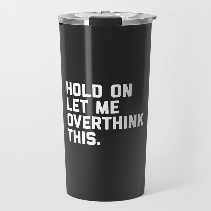 b52d1651f Overthink This Funny Quote Travel Mug by envyart | Society6