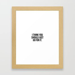 I think you should just go for it Framed Art Print