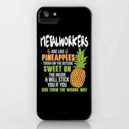 Metalworkers Are Like Pineapples. Tough On The Outside Sweet On The Inside iPhone Case