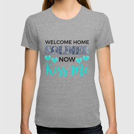 Welcome Home Soldier Now Kiss Me Returning From Deployment T-shirt