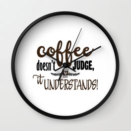 Coffee Doesn't Judge It Understands design for Coffee Lover Wall Clock