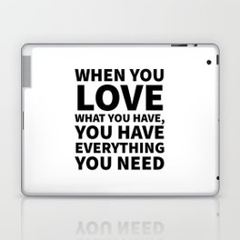 When You Love What You Have, You Have Everything You Need Laptop & iPad Skin