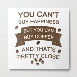 You Can't Buy Happiness , But You Can Buy Coffee Metal Print