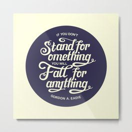If You Dont Stand for Something You Will Fall for Anything Metal Print