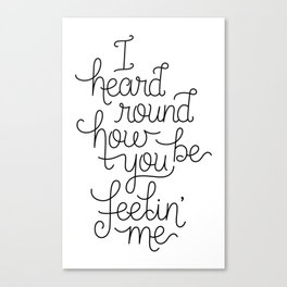 I heard round how you be feelin' me Canvas Print