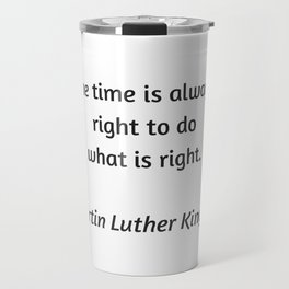 Martin Luther King Inspirational Quote - The time is always right to do what is right Travel Mug