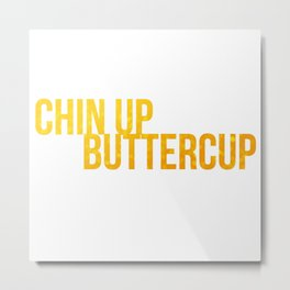 Chin up Buttercup Metal Print