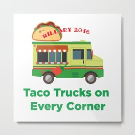 Taco Trucks on Every Corner: Hillary 2016 Metal Print
