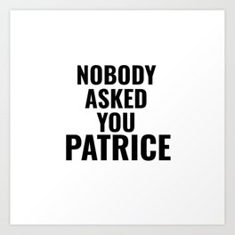 Nobody Asked You Patrice Art Print