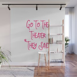 Go To the Theater They Said Funny Quote Wall Mural