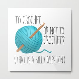 To Crochet Or Not To Crochet? (That Is A Silly Question)  |  Blue Metal Print