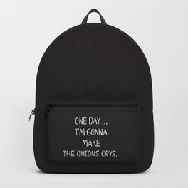 ONE DAY … I'M GONNA MAKE THE ONIONS CRYS. Backpack