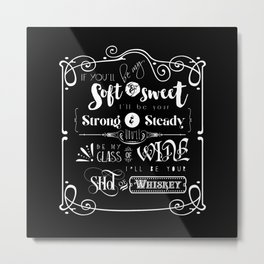 If you'll be my Soft and Sweet, I'll be your Strong & Steady, you'll be my Glass of Wine, I'll be yo Metal Print