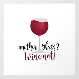 Another glass? Wine not! Art Print