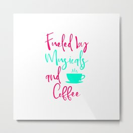Fueled by Musicals and Coffee Fun Music Quote Metal Print