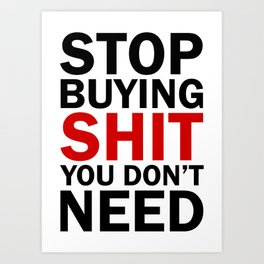 Stop Buying Shit You Don't Need Art Print