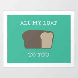 All My Loaf to You Art Print