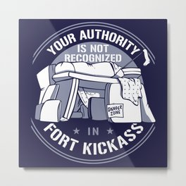YOUR AUTHORITY IS NOT RECOGNIZED IN FORT KICKASS Metal Print
