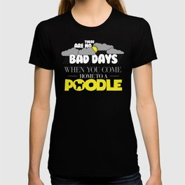 Funny Poodle Design There Are No Bad Days When You come Home To A Poodle T-shirt