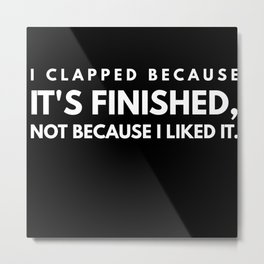 I Clapped Because It Is Finished Metal Print