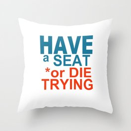 HAVE a SEAT or DIE TRYING Throw Pillow