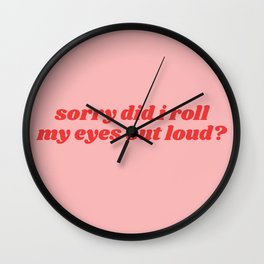 sorry did i roll my eyes out loud? Wall Clock