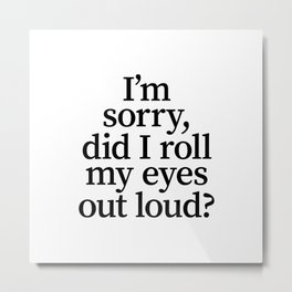 I'm Sorry, Did I Roll My Eyes Out Loud? Metal Print