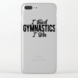 Gymnastics Coach I Teach Gymnastics I Win Clear iPhone Case