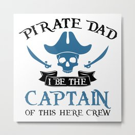 Pirate Dad I Be The Captain Of This Here Crew Metal Print