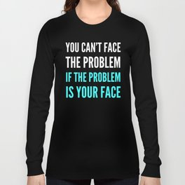 YOU CAN'T FACE THE PROBLEM IF THE PROBLEM IS YOUR FACE (Dark) Long Sleeve T-shirt