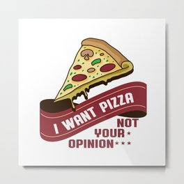I want pizza not your opinion Metal Print