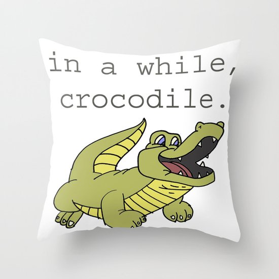 In a while, Crocodile. Throw Pillow