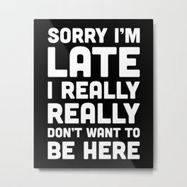 Don't Want To Be Here Funny Quote Metal Print