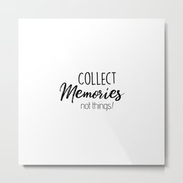 Collect Memories Not Things! Metal Print