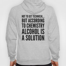 NOT TO GET TECHNICAL BUT ACCORDING TO CHEMISTRY ALCOHOL IS A SOLUTION Hoody