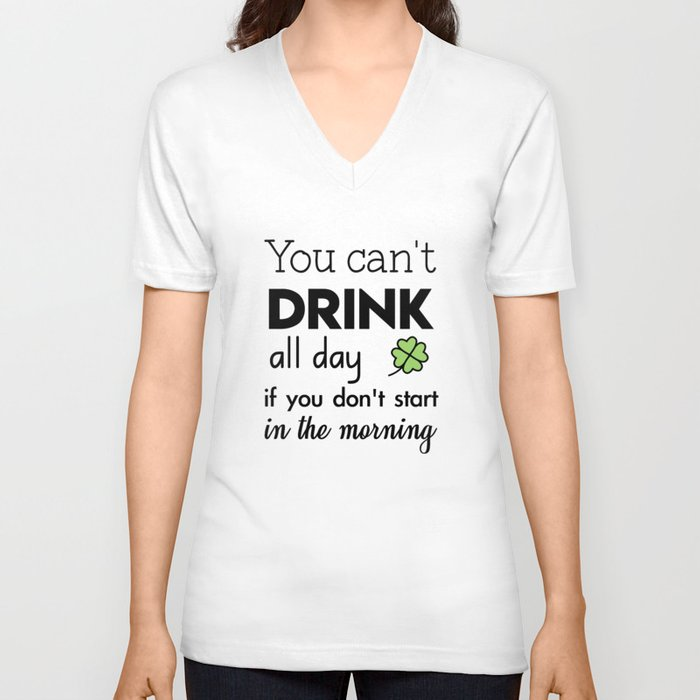 you can't drink all day if you don't start in the morning Unisex V-Neck