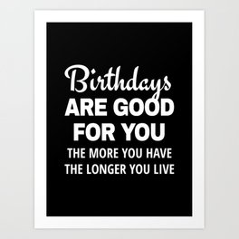 Birthdays are Good for You The More You Have The Longer You Live (Black) Art Print