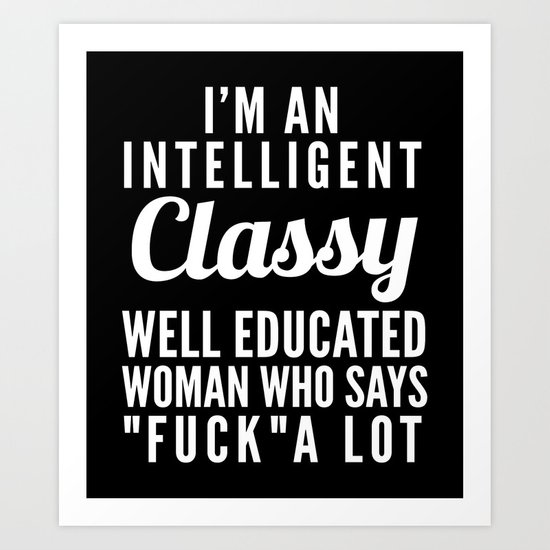 I'M AN INTELLIGENT, CLASSY, WELL EDUCATED WOMAN WHO SAYS FUCK A LOT (Black & White) Art Print