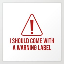 I Should Come With A Warning Label Art Print